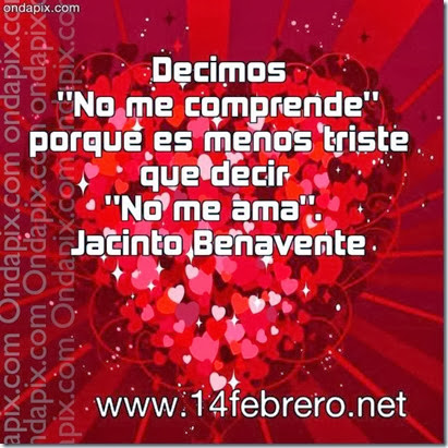 Decimos No me comprende porque es menos triste que decir No me ama. Jacinto Benavente