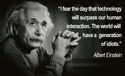 [Albert Einstein] I fear the day that technology will surpasss our human interaction. The world will have a generation of idiots.