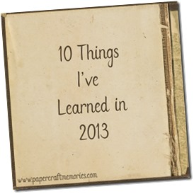 10 Things I've Learned 2013 www.papercraftmemories.com