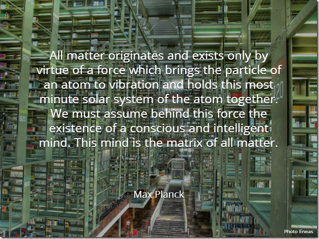 All matter originates and exists only by virtue of a force which brings the particle of an atom to vibration and holds this most minute solar system of the atom together. We must assume behind this force the existence of a conscious and intelligent mind. This mind is the matrix of all matter. [Max Planck]