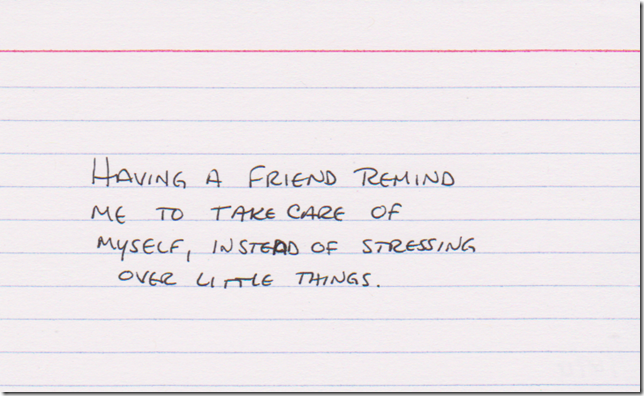 Having a friend remind me to take care of myself, instead of stressing over little things.