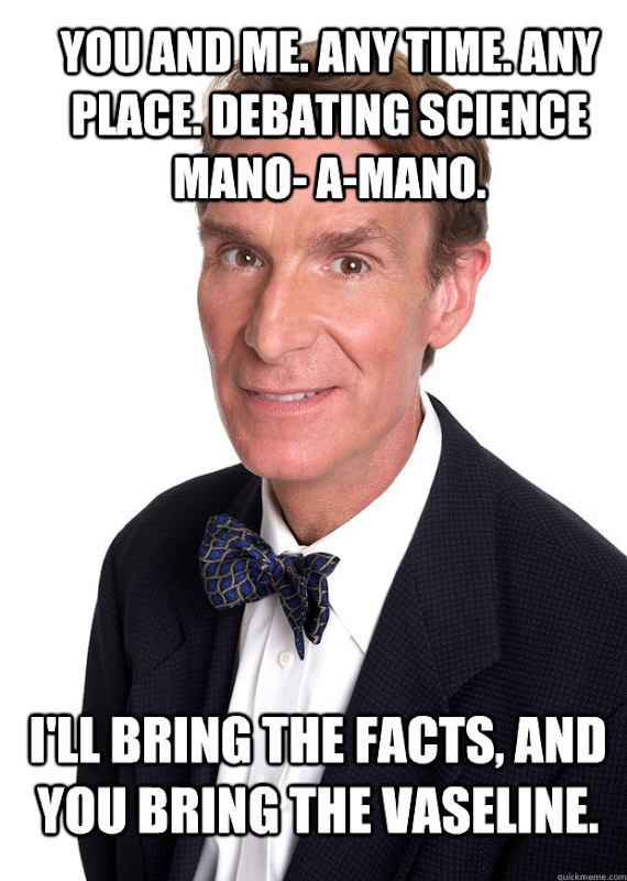 Bill Nye to Todd Akin: 'You and me. Any time. Any place. debvating science mano-a-mano. I'll bring the facts, and you bring the vaseline.' dailycurrant.com
