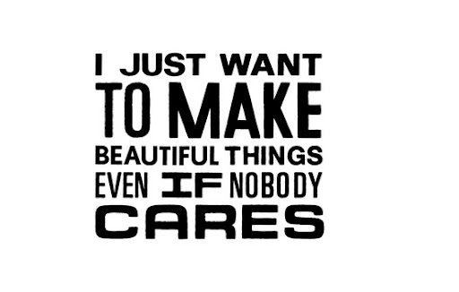 i_just_want_to_make_beautiful_things_even_if_nobody_cares_quote