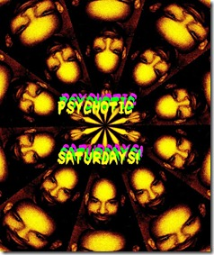 psychotic saturdays!