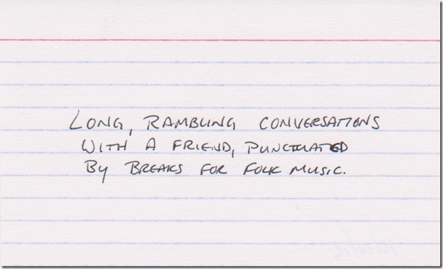 Long, rambling conversations with a friend, punctuated by breaks for folk music.