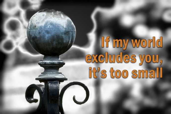 If my world excludes you its too small