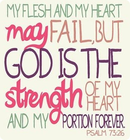 Mi corazón y mi carne pueden fallar pero Dios es la fortaleza de mi corazón y mi porción eterna. Salmo 73.26