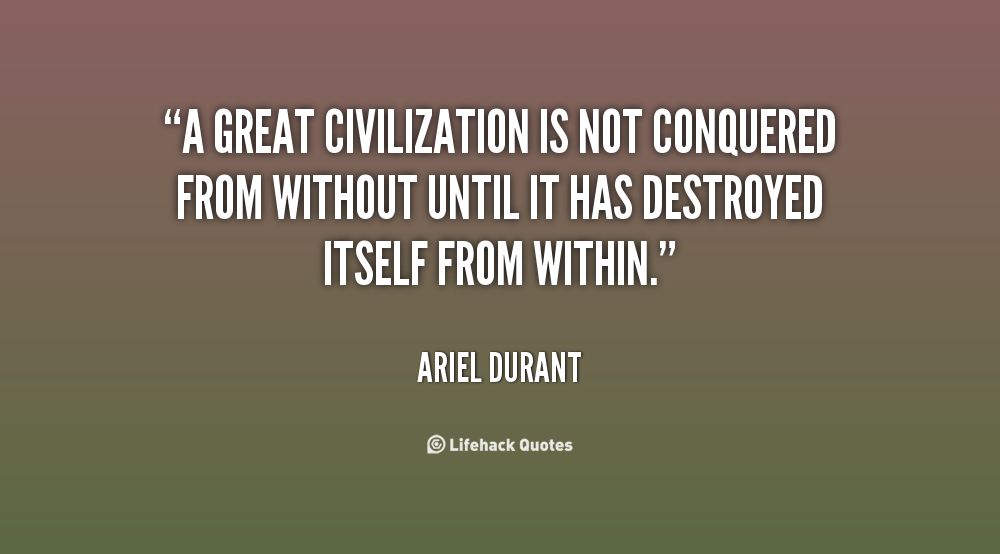 [quote-Ariel-Durant-a-great-civilization-is-not-conquered-from-within%255B3%255D.png]