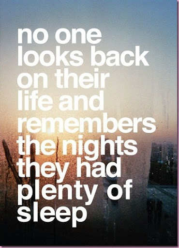 no_one_looks_back_on_their_life_and_remembers_the_nights_they_had_plenty_of_sleep_quote