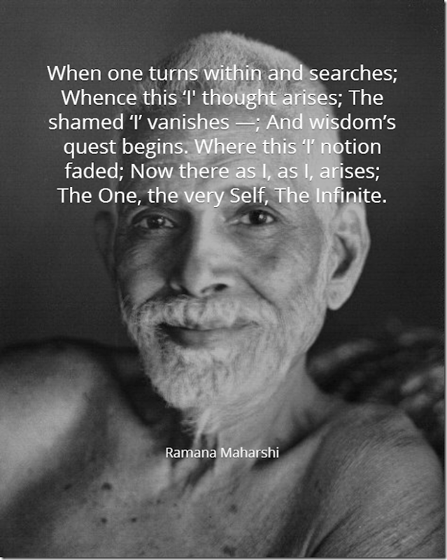 When one turns within and searches; Whence this 'I' thought arises; The shamed 'I' vanishes -; And wisdom's quest begins. Where this 'I' notion faded; Now there as I, as I, arises; The one, the very Self, The infinite. [Ramana Maharshi]