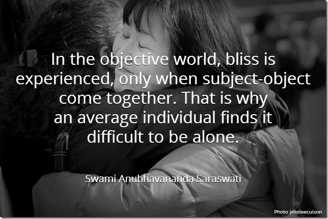 In the objective world, bliss is experienced, only when subject-object come together. That is why an average individual finds it difficult to be alone. [Swami Anubhavananda Saraswati]