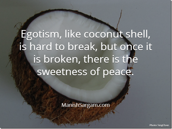 Egotism, like coconut shell, is hard to break, but once it is broken, there is the sweetness of peace.