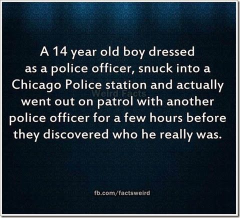 A 14 year old boy dressed as a police officer, snuck into a Chicago Police station and actually went out on patrol with another police officer for a few hours before they discovered who he really was.