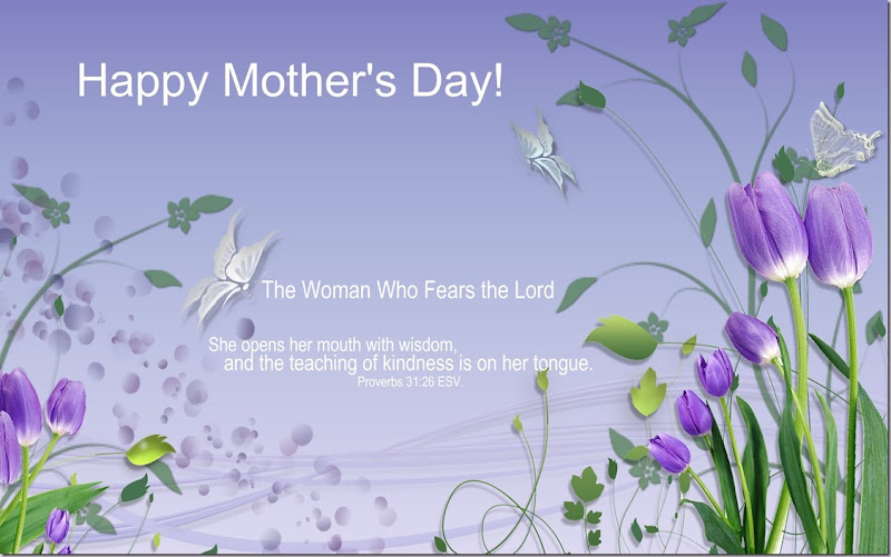 Happy Mothers Day! The Woman Who Fears the Lord She opens her mouth with wisdom, and the teaching of kindness is on her tongue. Proverbs 31;26 ESV
