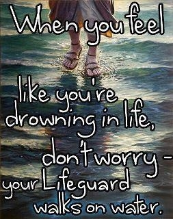 when_you_feel_like_you_are_drowning_in_life_dont_worry_your_lifeguard_walks_on_water_quote