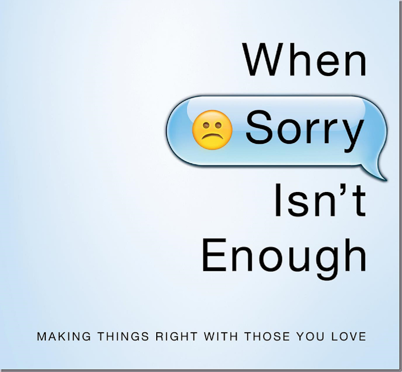 When Sorry Isn't Enough ~ Making Things Right with Those You Love