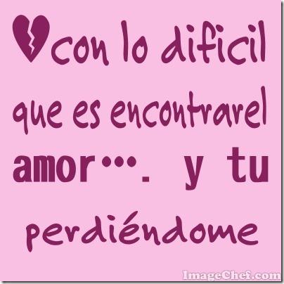 con lo difícil que es encontrar el amor…. y tu perdiéndome (3)