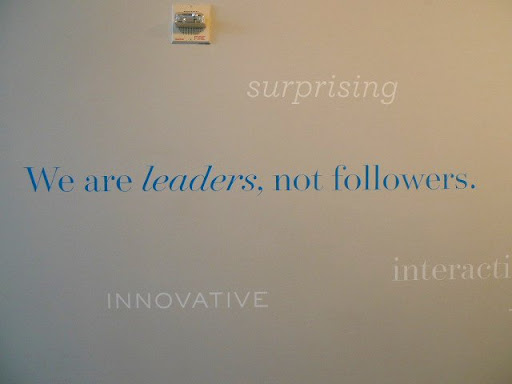 The company's mission statement is on the wall, Francesca!  'We are leaders, not followers.'  So true!  You and I are great leaders, as well!