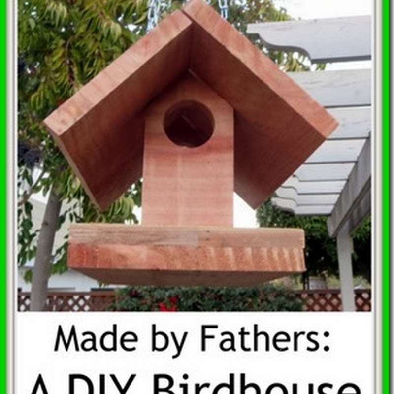 Made by Fathers–a DIY Birdhouse