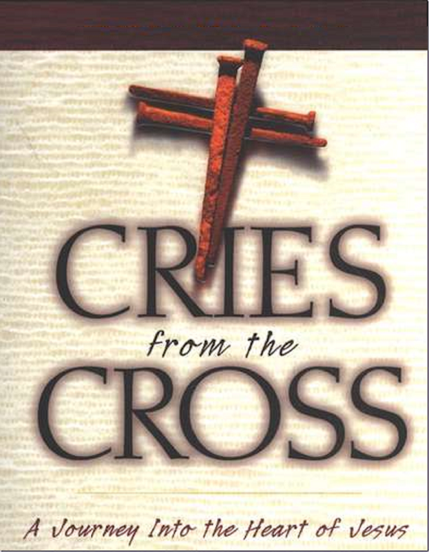 Cries from the Cross ~ A Journey Into the Heart of Jesus