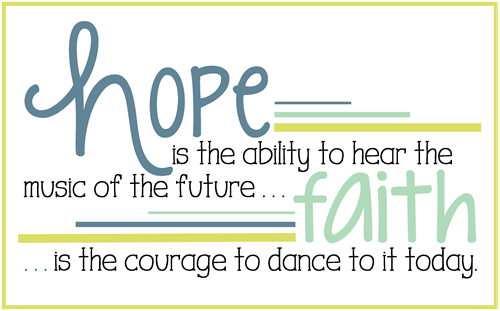 Hope is the ability to hear the music of the future Faith is the courage to dance to it today