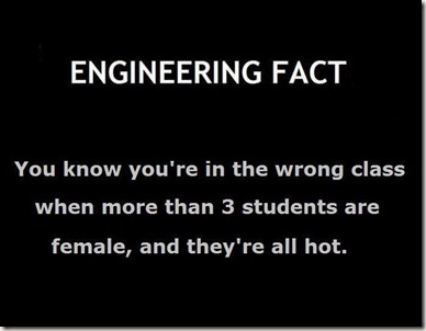ENGINEERING FACT You know you're in the wrong class when more than 3 students are female, and they're all hot