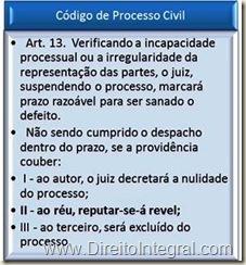 Art. 13.  Verificando a incapacidade processual ou a irregularidade da representação das partes, o juiz, suspendendo o processo, marcará prazo razoável para ser sanado o defeito.    Não sendo cumprido o despacho dentro do prazo, se a providência couber:         I - ao autor, o juiz decretará a nulidade do processo;         II - ao réu, reputar-se-á revel;  III - ao terceiro, será excluído do processo.