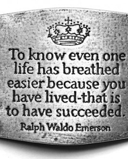 To know even one life has breathed easier because you have lived, that is to have succeeded. Ralph Waldo Emerson