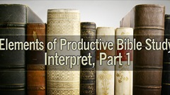 Elements of Productive Bible Study: Interpret, Part 1