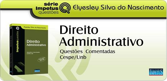 25 - Direito Administrativo - Questões CESPE-UNB - Elyesley Silva do Nascimento