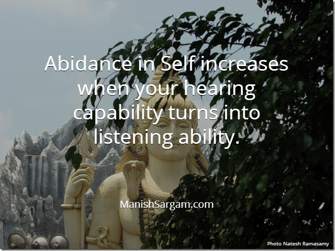 Abidance in Self increases when your hearing capability turns into listening ability.