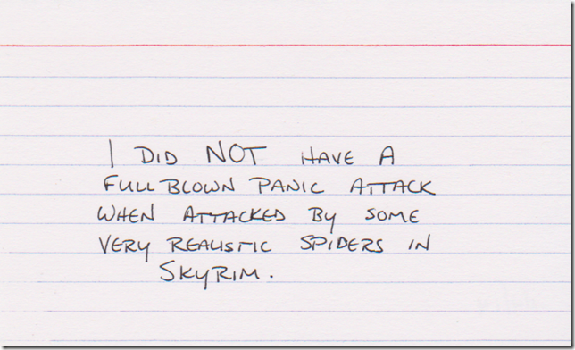 I did NOT have a full blown panic attack when attacked by some very realistic spiders in Skyrim.