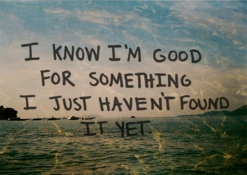 i_know_im_good_for_something_i_just_havent_found_it_yet_quote