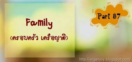 บทสนทนาภาษาอังกฤษ Family (ครอบครัว เครือญาติ)