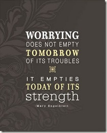 Worrying does not empty tomorrow of it's troubles...it empties today of it's strength.