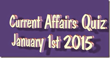 Current Affairs Quiz anuary 1st 2015