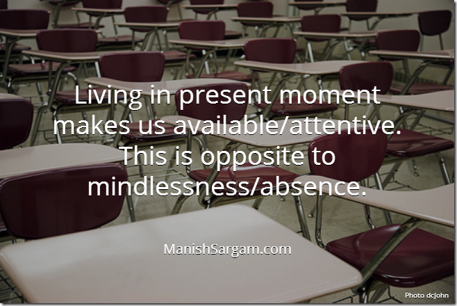 Living in present moment makes us available/attentive. This is opposite to mindlessness/absence.
