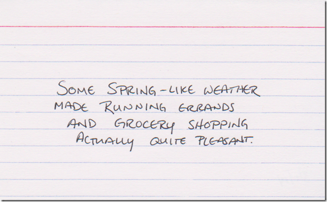 Some Spring-like weather made running errands and grocery shopping actually quite pleasant.