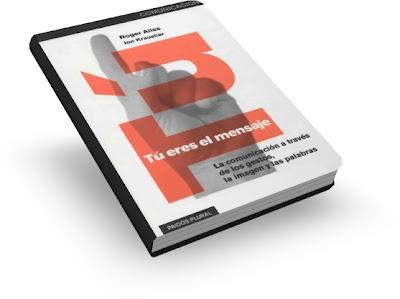 TÚ ERES EL MENSAJE, Roger Ailes [ Libro ] – La comunicación a través de los gestos, la imagen y las palabras