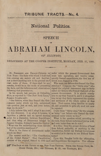 "<b>Abraham Lincoln in 1860</b>  On February 27, 1860, in the lead-up to the presidential race, Lincoln was in New York to deliver a <a href=""https://www.gilderlehrman.org/collections/8be37be9-9a81-426a-8fff-934738342817?back=/mweb/search%3Fpage%3D6%2526needle%3DPresidential%2520Speeches%2520%2526%2520Proclamations%253B%2526fields%3D_t301001410"">speech at the Cooper Institute</a>. The powerful speech was well received in the Northeast and printed versions were disseminated throughout the nation. The speech was crucial in Lincoln's nomination as the Republican presidential candidate later that year.  While maintaining his intention to leave slavery in place where it existed, Lincoln spoke out against the expansion of slavery into the territories. He concluded with a rousing declaration: ""Let us have faith that right makes might, and in that faith, let us, to the end, dare to do our duty, as we understand it."""