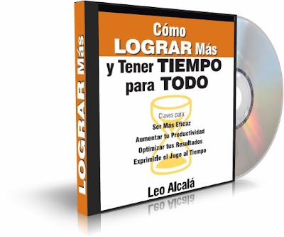 COMO LOGRAR MÁS Y TENER TIEMPO PARA TODO, Leo Alcalá [ AudioConferencia + EBooks] – Claves para Ser Más Eficaz y Aumentar tu Productividad.