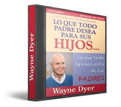 LO QUE TODO PADRE DESEA PARA SUS HIJOS (y lo que todo Hijo necesita de sus Padres), Wayne W. Dyer [ Audiolibro ] – Ayudar a nuestros hijos a convertirse en personas exitosas