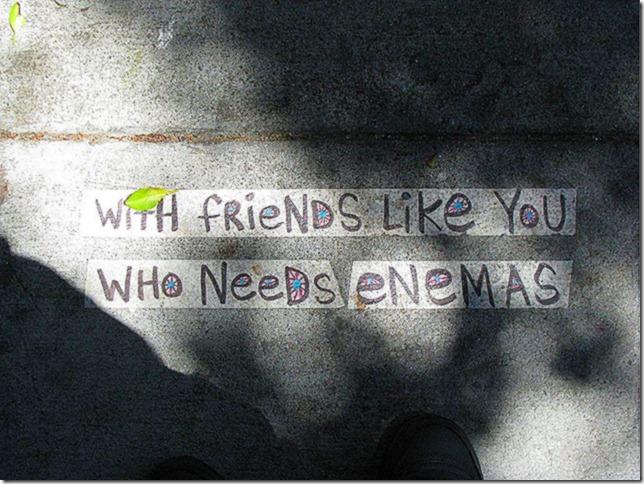 With friends like you who needs enemas