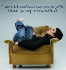 I would rather lie on a sofa than sweep beneath it.