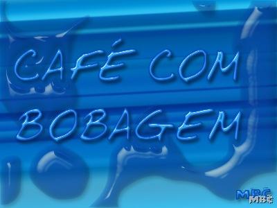 CAFÉ COM BOBAGEM