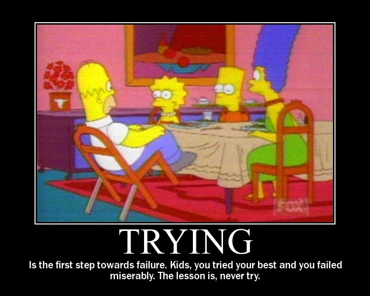 Trying - ...is the first step towards failure.