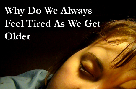 Why we feel tired older Reason Why Do We Always Feel Tired as We Get Older
