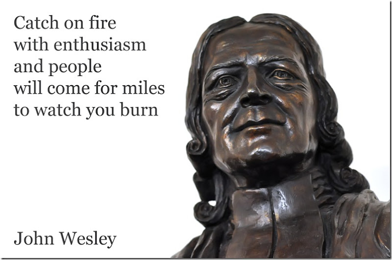 John Wesley founder Methodism Catch on fire with enthusiasm and people will come for miles to watch you burn