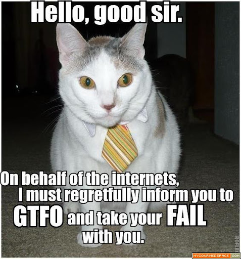 http://lh5.ggpht.com/_UtT8pEsPilw/TJ8rO672XSI/AAAAAAAAAE0/ArbXleeyfeo/hello-good-sir-on-behalf-of-the-internets-i-must-regretfully-inform-you-to-gtfo-and-take-your-fail-with-you.jpg