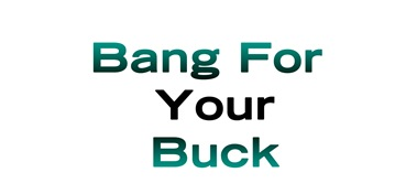 bangfor your buck